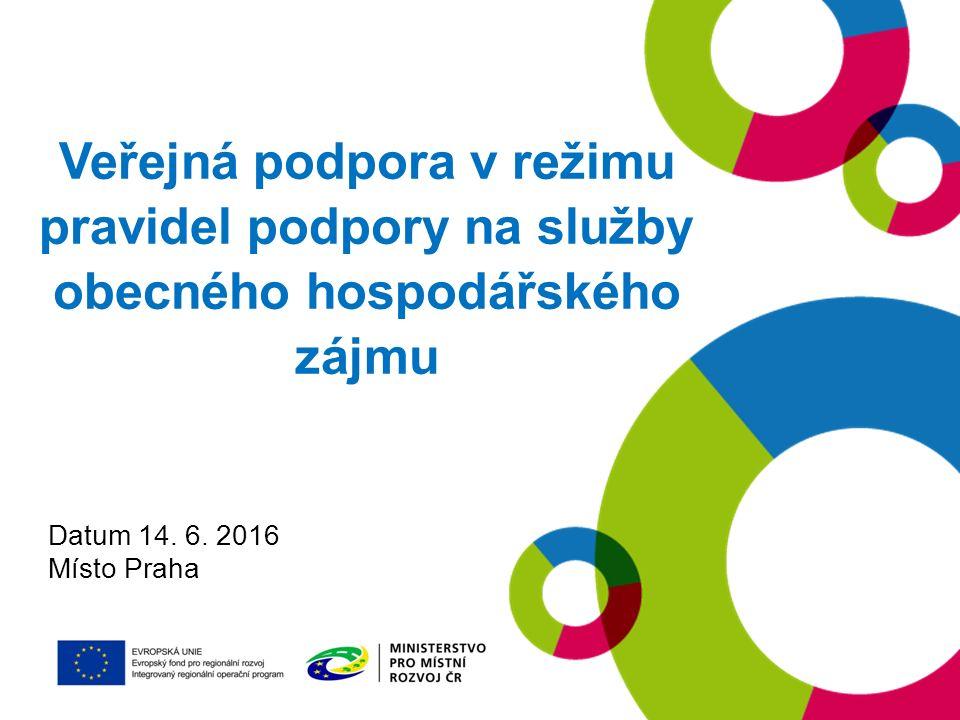 Veřejná podpora v režimu pravidel podpory na služby obecného hospodářského zájmu Datum 14. 6. 2016 Místo Praha