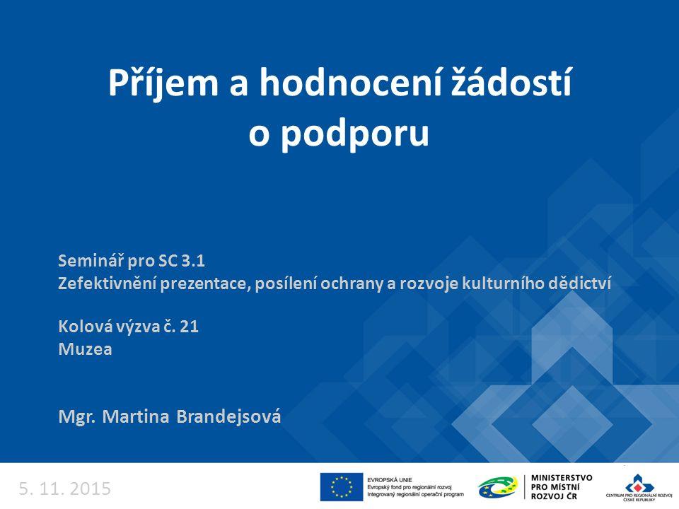 Příjem a hodnocení žádostí o podporu Mgr. Martina Brandejsová Seminář pro SC 3.1 Zefektivnění prezentace, posílení ochrany a rozvoje kulturního dědict
