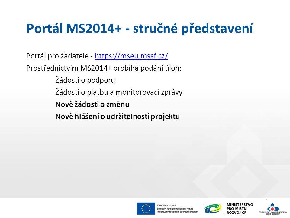 Portál MS2014+ - stručné představení Portál pro žadatele - https://mseu.mssf.cz/https://mseu.mssf.cz/ Prostřednictvím MS2014+ probíhá podání úloh: Žádosti o podporu Žádosti o platbu a monitorovací zprávy Nově žádosti o změnu Nově hlášení o udržitelnosti projektu