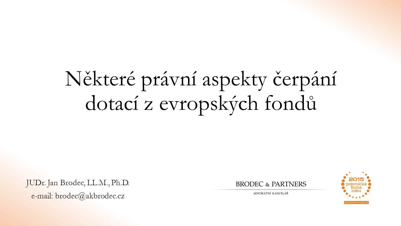 Některé právní aspekty čerpání dotací z evropských fondů JUDr. Jan Brodec, LL.M., Ph.D. e-mail: brodec@akbrodec.cz