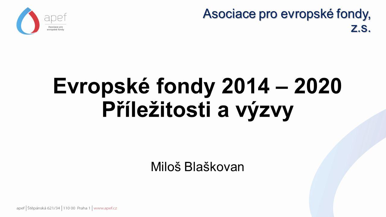 Asociace pro evropské fondy, z.s. Evropské fondy 2014 – 2020 Příležitosti a výzvy Miloš Blaškovan