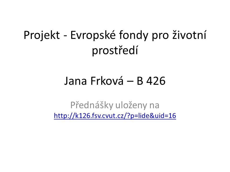 Projekt - Evropské fondy pro životní prostředí Jana Frková – B 426 Přednášky uloženy na http://k126.fsv.cvut.cz/ p=lide&uid=16 http://k126.fsv.cvut.cz/ p=lide&uid=16