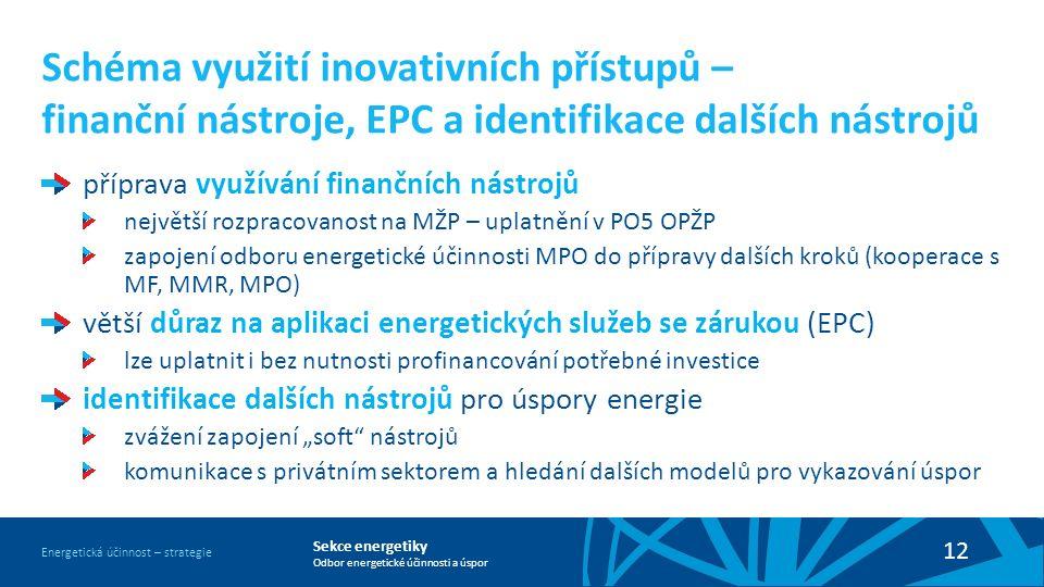 """Sekce energetiky Odbor energetické účinnosti a úspor Energetická účinnost – strategie 12 Schéma využití inovativních přístupů – finanční nástroje, EPC a identifikace dalších nástrojů příprava využívání finančních nástrojů největší rozpracovanost na MŽP – uplatnění v PO5 OPŽP zapojení odboru energetické účinnosti MPO do přípravy dalších kroků (kooperace s MF, MMR, MPO) větší důraz na aplikaci energetických služeb se zárukou (EPC) lze uplatnit i bez nutnosti profinancování potřebné investice identifikace dalších nástrojů pro úspory energie zvážení zapojení """"soft nástrojů komunikace s privátním sektorem a hledání dalších modelů pro vykazování úspor"""