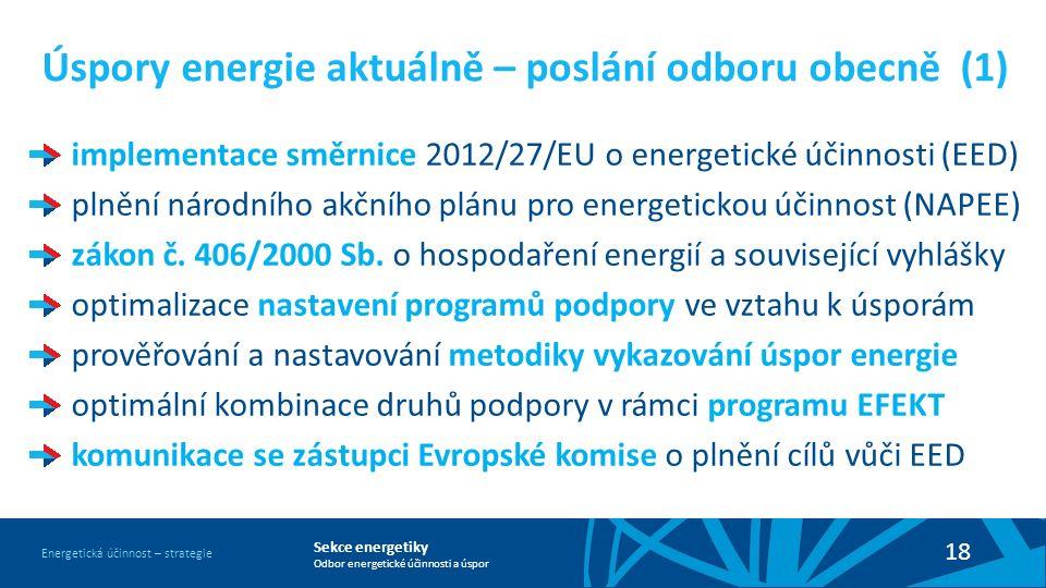 Sekce energetiky Odbor energetické účinnosti a úspor Energetická účinnost – strategie 18 Úspory energie aktuálně – poslání odboru obecně (1) implementace směrnice 2012/27/EU o energetické účinnosti (EED) plnění národního akčního plánu pro energetickou účinnost (NAPEE) zákon č.