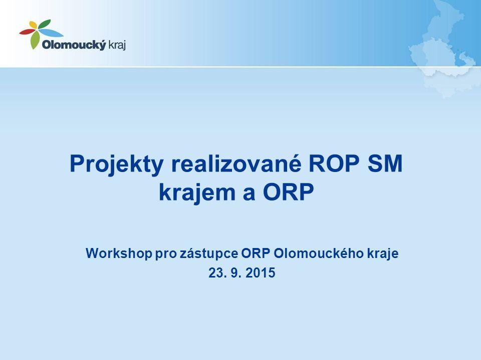Projekty realizované ROP SM krajem a ORP Workshop pro zástupce ORP Olomouckého kraje 23. 9. 2015