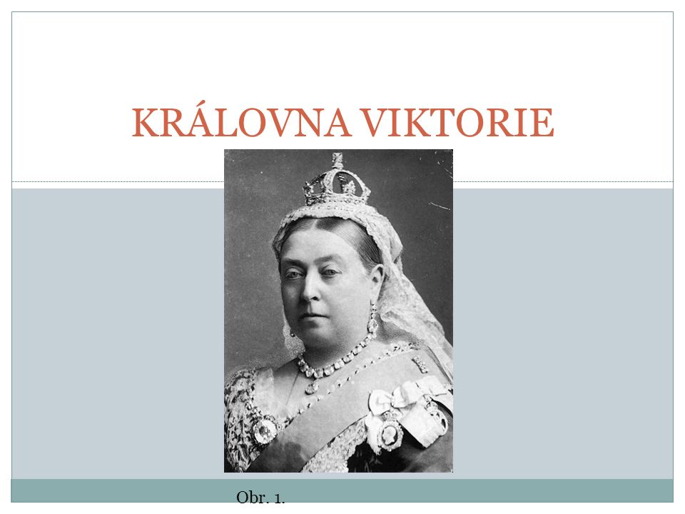 KRÁLOVNA VIKTORIE (1819 – 1901) Královna Spojeného království Velké Británie a Irska (od r.