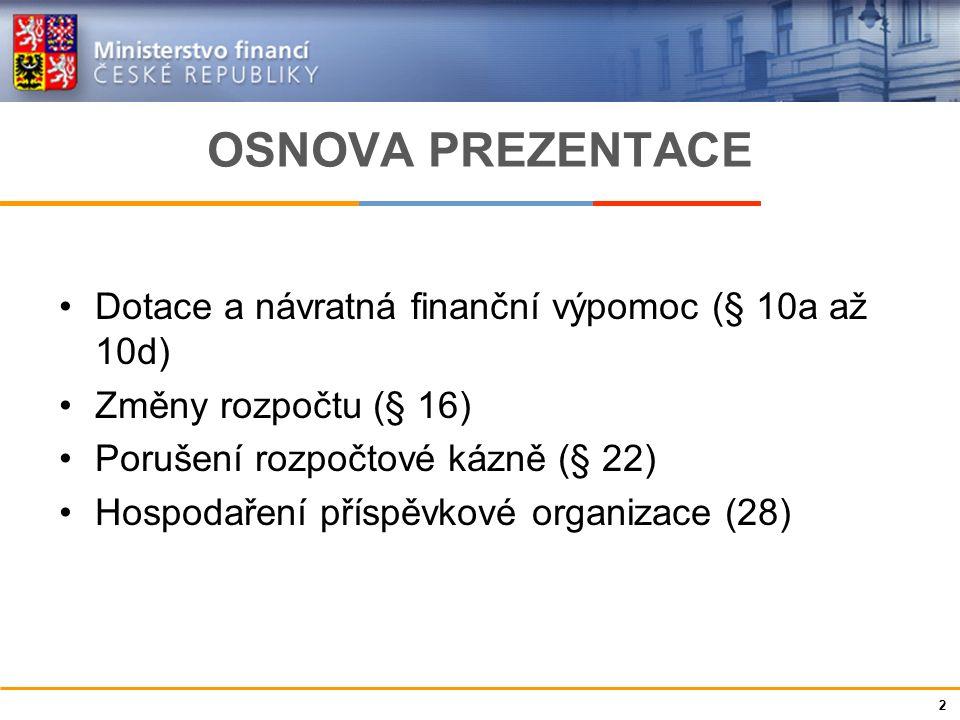 Ministerstvo financí České republiky OSNOVA PREZENTACE Dotace a návratná finanční výpomoc (§ 10a až 10d) Změny rozpočtu (§ 16) Porušení rozpočtové káz