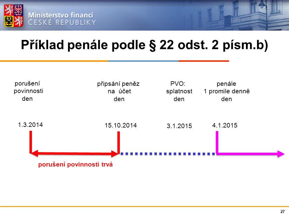 Ministerstvo financí České republiky Příklad penále podle § 22 odst. 2 písm.b) mm 27 1.3.2014 15.10.2014 3.1.2015 4.1.2015 porušení povinnosti den při