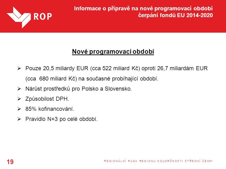 Informace o přípravě na nové programovací období čerpání fondů EU 2014-2020 Nové programovací období  Pouze 20,5 miliardy EUR (cca 522 miliard Kč) oproti 26,7 miliardám EUR (cca 680 miliard Kč) na současné probíhající období.