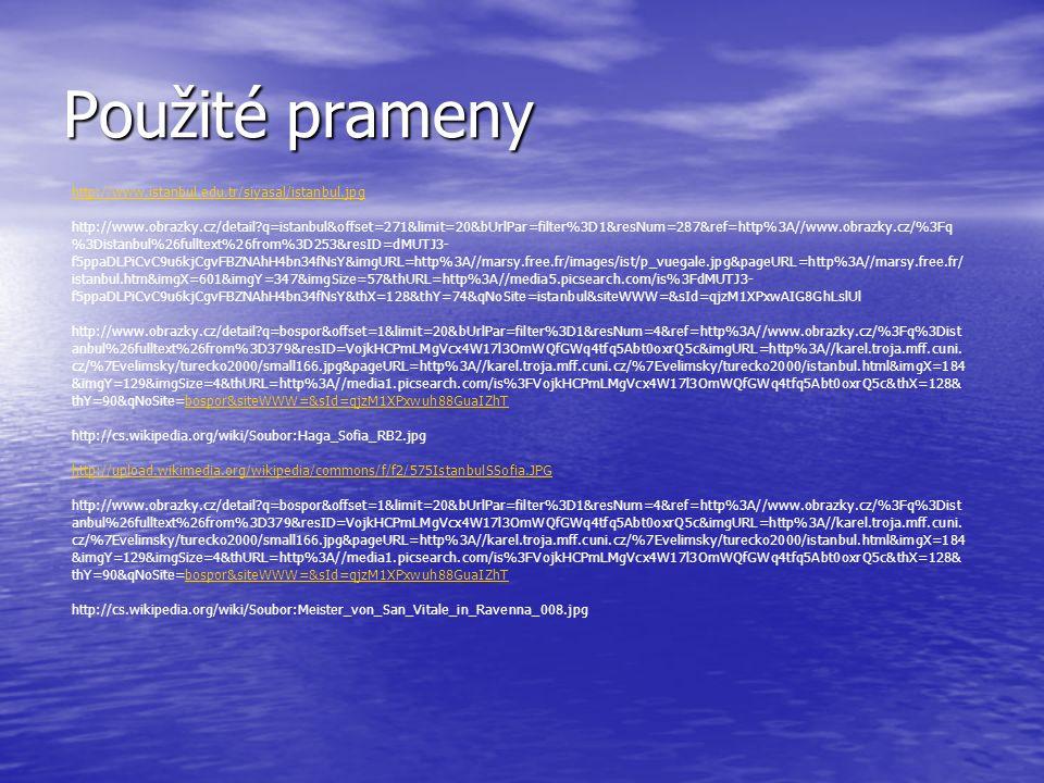 Použité prameny http://www.istanbul.edu.tr/siyasal/istanbul.jpg http://www.obrazky.cz/detail?q=istanbul&offset=271&limit=20&bUrlPar=filter%3D1&resNum=287&ref=http%3A//www.obrazky.cz/%3Fq %3Distanbul%26fulltext%26from%3D253&resID=dMUTJ3- f5ppaDLPiCvC9u6kjCgvFBZNAhH4bn34fNsY&imgURL=http%3A//marsy.free.fr/images/ist/p_vuegale.jpg&pageURL=http%3A//marsy.free.fr/ istanbul.htm&imgX=601&imgY=347&imgSize=57&thURL=http%3A//media5.picsearch.com/is%3FdMUTJ3- f5ppaDLPiCvC9u6kjCgvFBZNAhH4bn34fNsY&thX=128&thY=74&qNoSite=istanbul&siteWWW=&sId=qjzM1XPxwAIG8GhLslUl http://www.obrazky.cz/detail?q=bospor&offset=1&limit=20&bUrlPar=filter%3D1&resNum=4&ref=http%3A//www.obrazky.cz/%3Fq%3Dist anbul%26fulltext%26from%3D379&resID=VojkHCPmLMgVcx4W17l3OmWQfGWq4tfq5Abt0oxrQ5c&imgURL=http%3A//karel.troja.mff.cuni.