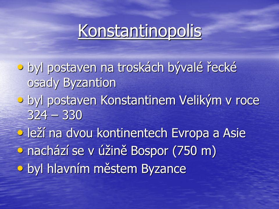 Konstantinopolis byl postaven na troskách bývalé řecké osady Byzantion byl postaven na troskách bývalé řecké osady Byzantion byl postaven Konstantinem Velikým v roce 324 – 330 byl postaven Konstantinem Velikým v roce 324 – 330 leží na dvou kontinentech Evropa a Asie leží na dvou kontinentech Evropa a Asie nachází se v úžině Bospor (750 m) nachází se v úžině Bospor (750 m) byl hlavním městem Byzance byl hlavním městem Byzance