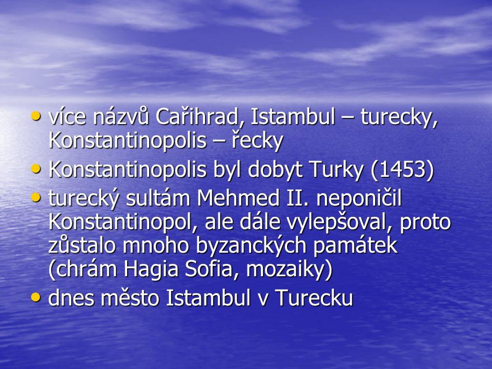 více názvů Cařihrad, Istambul – turecky, Konstantinopolis – řecky více názvů Cařihrad, Istambul – turecky, Konstantinopolis – řecky Konstantinopolis byl dobyt Turky (1453) Konstantinopolis byl dobyt Turky (1453) turecký sultám Mehmed II.
