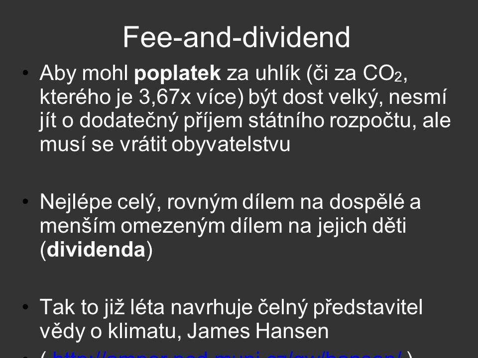 Fee-and-dividend Aby mohl poplatek za uhlík (či za CO 2, kterého je 3,67x více) být dost velký, nesmí jít o dodatečný příjem státního rozpočtu, ale musí se vrátit obyvatelstvu Nejlépe celý, rovným dílem na dospělé a menším omezeným dílem na jejich děti (dividenda) Tak to již léta navrhuje čelný představitel vědy o klimatu, James Hansen ( http://amper.ped.muni.cz/gw/hansen/ )http://amper.ped.muni.cz/gw/hansen/