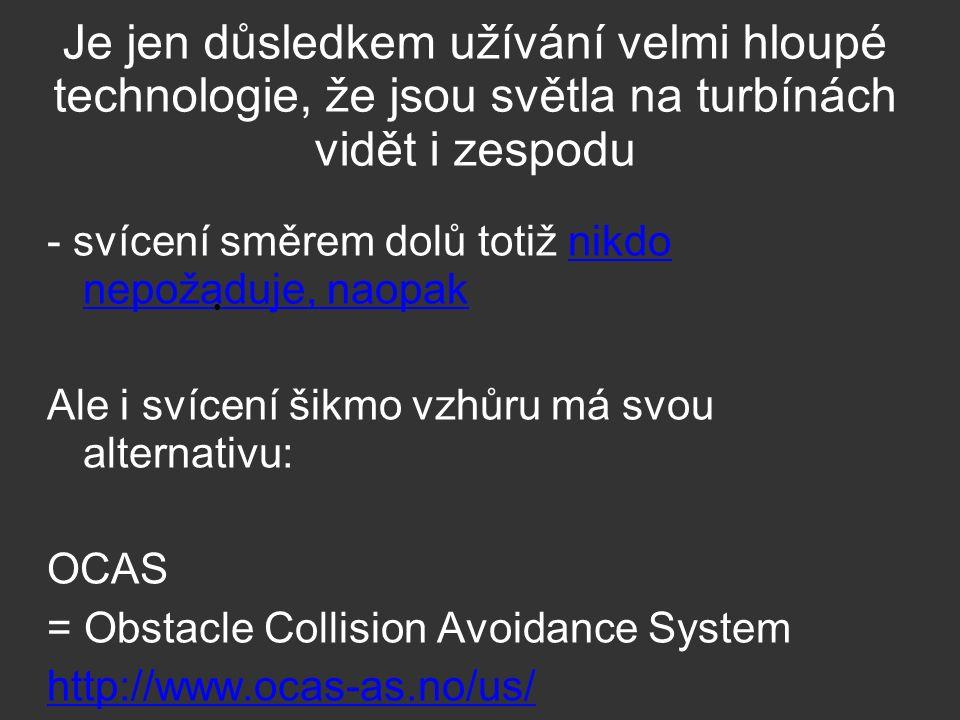 Je jen důsledkem užívání velmi hloupé technologie, že jsou světla na turbínách vidět i zespodu - svícení směrem dolů totiž nikdo nepožaduje, naopaknikdo nepožaduje, naopak Ale i svícení šikmo vzhůru má svou alternativu: OCAS = Obstacle Collision Avoidance System http://www.ocas-as.no/us/