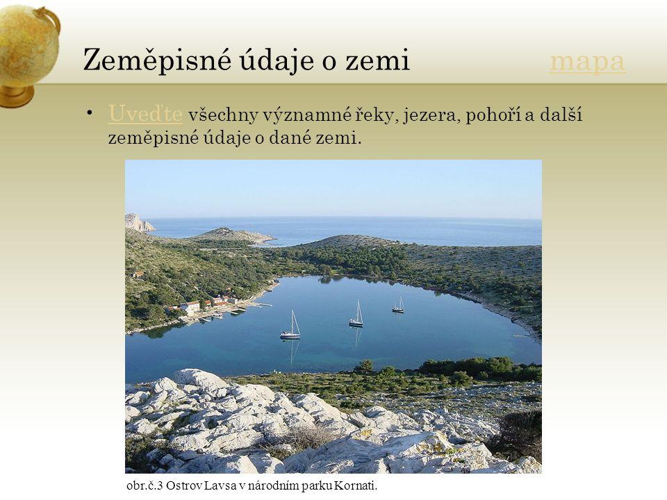 Zeměpisné údaje o zemi mapamapa Uveďte všechny významné řeky, jezera, pohoří a další zeměpisné údaje o dané zemi.Uveďte obr.č.3 Ostrov Lavsa v národním parku Kornati.