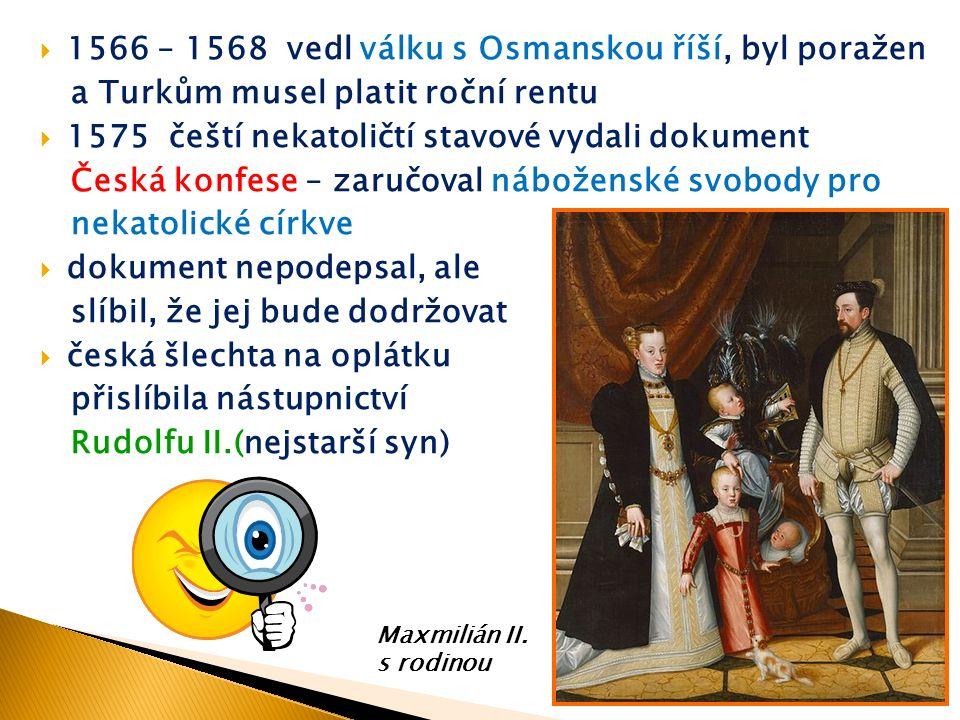  1566 – 1568 vedl válku s Osmanskou říší, byl poražen a Turkům musel platit roční rentu  1575 čeští nekatoličtí stavové vydali dokument Česká konfese – zaručoval náboženské svobody pro nekatolické církve  dokument nepodepsal, ale slíbil, že jej bude dodržovat  česká šlechta na oplátku přislíbila nástupnictví Rudolfu II.(nejstarší syn) Maxmilián II.