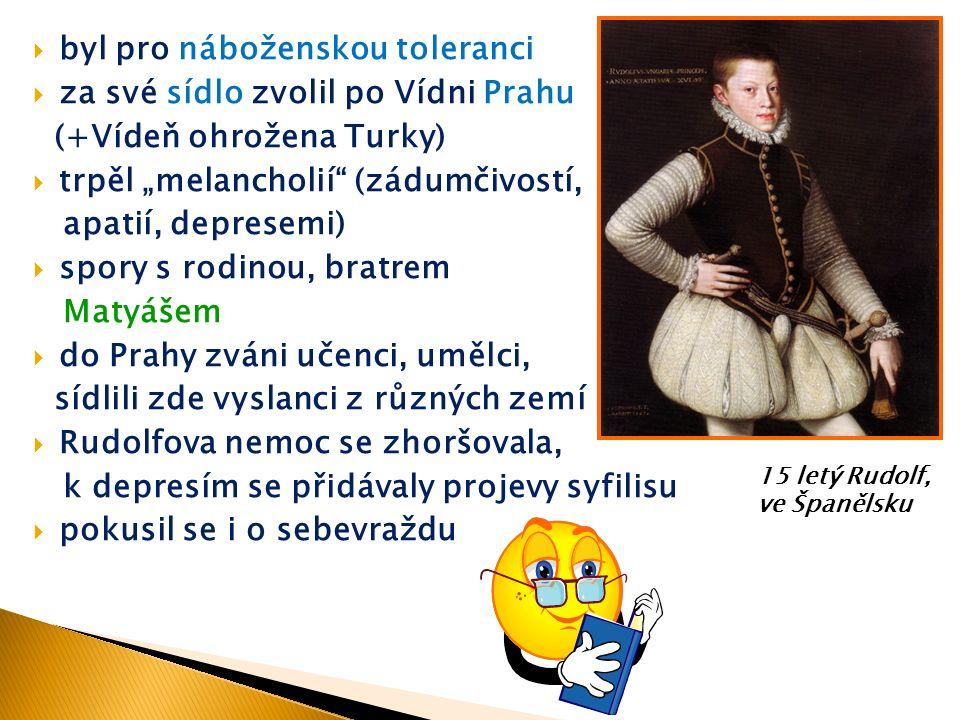 """ byl pro náboženskou toleranci  za své sídlo zvolil po Vídni Prahu (+Vídeň ohrožena Turky)  trpěl """"melancholií (zádumčivostí, apatií, depresemi)  spory s rodinou, bratrem Matyášem  do Prahy zváni učenci, umělci, sídlili zde vyslanci z různých zemí  Rudolfova nemoc se zhoršovala, k depresím se přidávaly projevy syfilisu  pokusil se i o sebevraždu 15 letý Rudolf, ve Španělsku"""