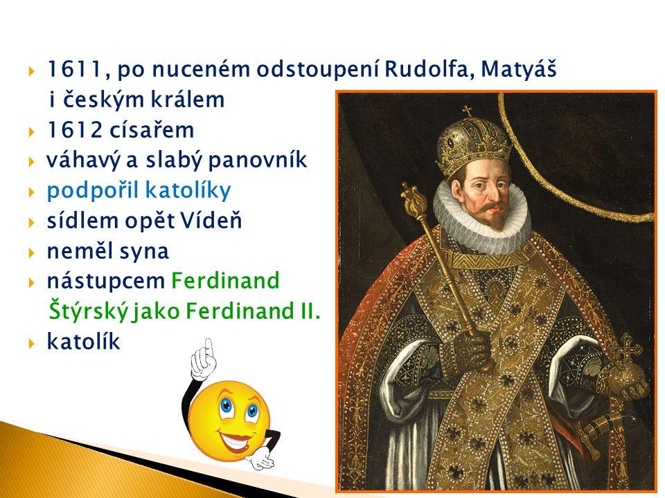  1611, po nuceném odstoupení Rudolfa, Matyáš i českým králem  1612 císařem  váhavý a slabý panovník  podpořil katolíky  sídlem opět Vídeň  neměl syna  nástupcem Ferdinand Štýrský jako Ferdinand II.