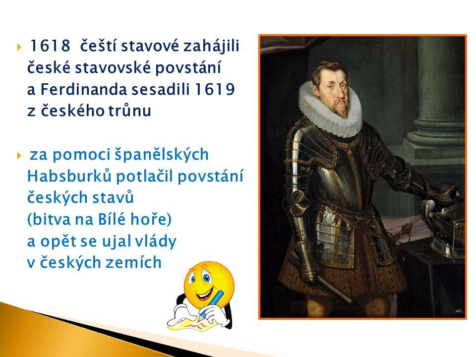  1618 čeští stavové zahájili české stavovské povstání a Ferdinanda sesadili 1619 z českého trůnu  za pomoci španělských Habsburků potlačil povstání českých stavů (bitva na Bílé hoře) a opět se ujal vlády v českých zemích