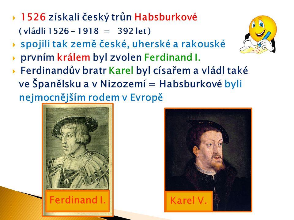  1526 získali český trůn Habsburkové ( vládli 1526 – 1918 = 392 let )  spojili tak země české, uherské a rakouské  prvním králem byl zvolen Ferdinand I.