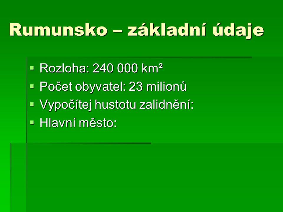 Rumunsko – základní údaje  Rozloha: 240 000 km²  Počet obyvatel: 23 milionů  Vypočítej hustotu zalidnění:  Hlavní město: