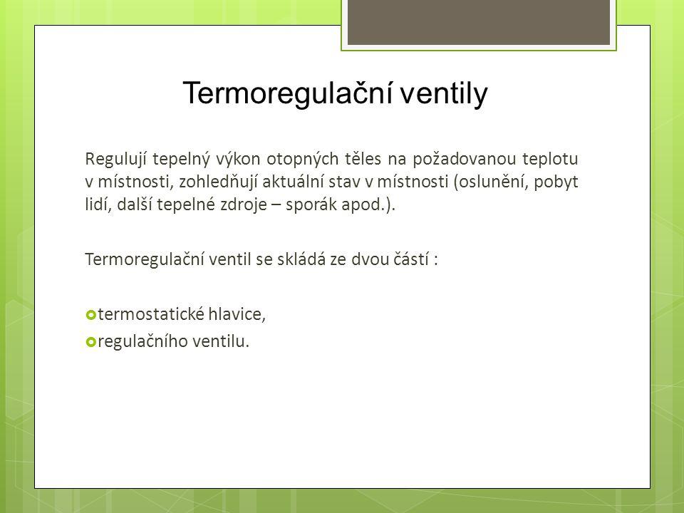 Termoregulační ventily Regulují tepelný výkon otopných těles na požadovanou teplotu v místnosti, zohledňují aktuální stav v místnosti (oslunění, pobyt lidí, další tepelné zdroje – sporák apod.).