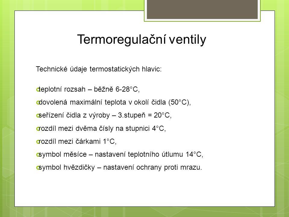 Termoregulační ventily Technické údaje termostatických hlavic:  teplotní rozsah – běžně 6-28°C,  dovolená maximální teplota v okolí čidla (50°C),  seřízení čidla z výroby – 3.stupeň = 20°C,  rozdíl mezi dvěma čísly na stupnici 4°C,  rozdíl mezi čárkami 1°C,  symbol měsíce – nastavení teplotního útlumu 14°C,  symbol hvězdičky – nastavení ochrany proti mrazu.