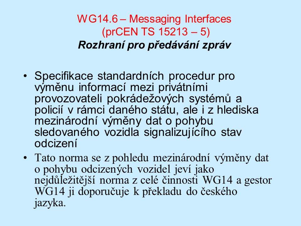 WG14.6 – Messaging Interfaces (prCEN TS 15213 – 5) Rozhraní pro předávání zpráv Specifikace standardních procedur pro výměnu informací mezi privátními provozovateli pokrádežových systémů a policií v rámci daného státu, ale i z hlediska mezinárodní výměny dat o pohybu sledovaného vozidla signalizujícího stav odcizení Tato norma se z pohledu mezinárodní výměny dat o pohybu odcizených vozidel jeví jako nejdůležitější norma z celé činnosti WG14 a gestor WG14 ji doporučuje k překladu do českého jazyka.
