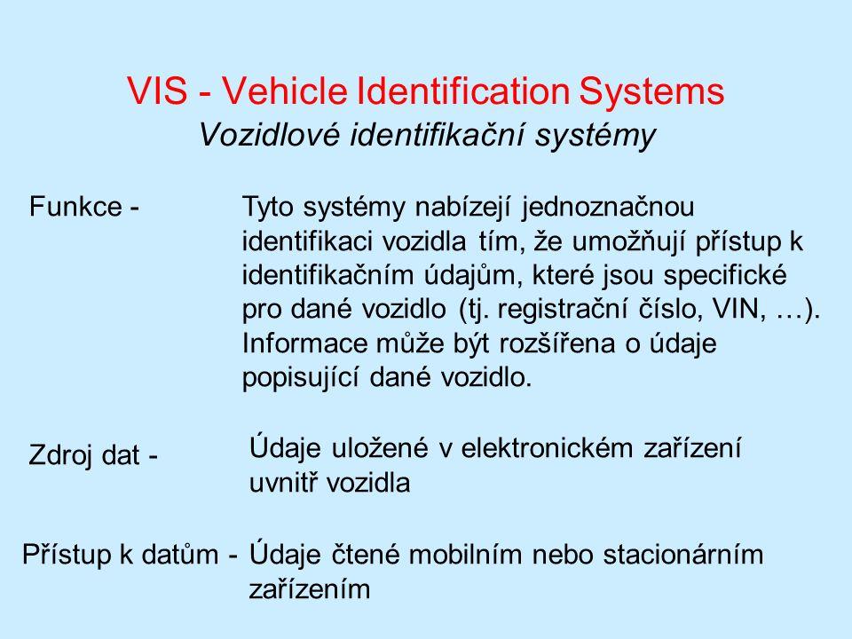 VIS - Vehicle Identification Systems Vozidlové identifikační systémy Funkce -Tyto systémy nabízejí jednoznačnou identifikaci vozidla tím, že umožňují přístup k identifikačním údajům, které jsou specifické pro dané vozidlo (tj.