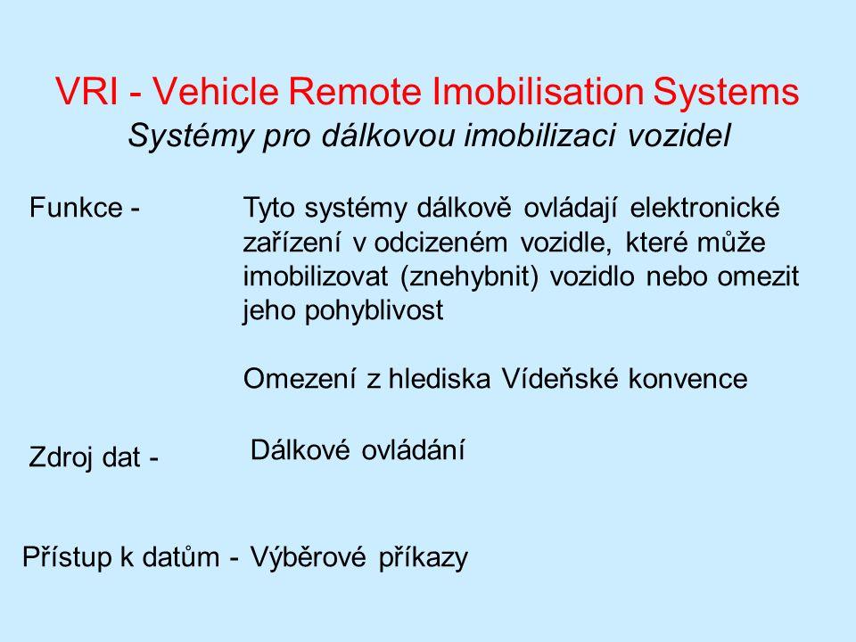 VRI - Vehicle Remote Imobilisation Systems Systémy pro dálkovou imobilizaci vozidel Funkce -Tyto systémy dálkově ovládají elektronické zařízení v odcizeném vozidle, které může imobilizovat (znehybnit) vozidlo nebo omezit jeho pohyblivost Omezení z hlediska Vídeňské konvence Zdroj dat - Dálkové ovládání Přístup k datům -Výběrové příkazy
