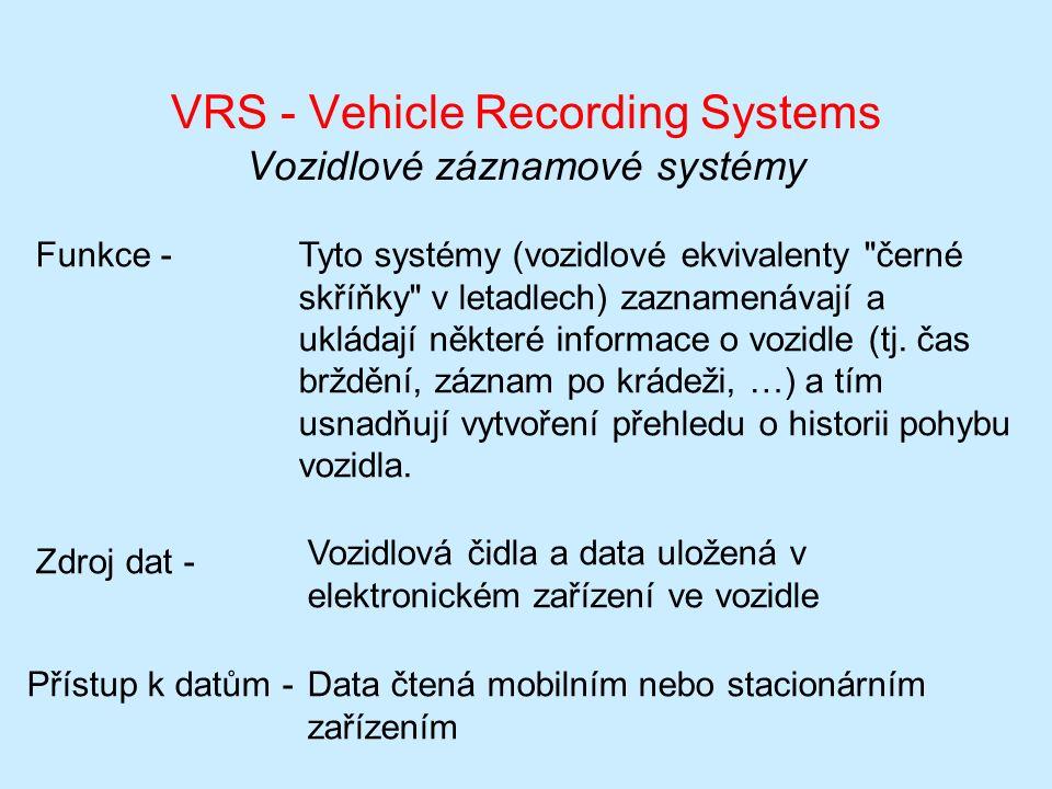 VRS - Vehicle Recording Systems Vozidlové záznamové systémy Funkce -Tyto systémy (vozidlové ekvivalenty černé skříňky v letadlech) zaznamenávají a ukládají některé informace o vozidle (tj.