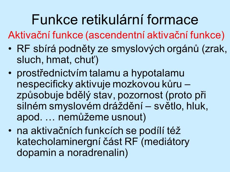 Funkce retikulární formace Aktivační funkce (ascendentní aktivační funkce) RF sbírá podněty ze smyslových orgánů (zrak, sluch, hmat, chuť) prostřednictvím talamu a hypotalamu nespecificky aktivuje mozkovou kůru – způsobuje bdělý stav, pozornost (proto při silném smyslovém dráždění – světlo, hluk, apod.