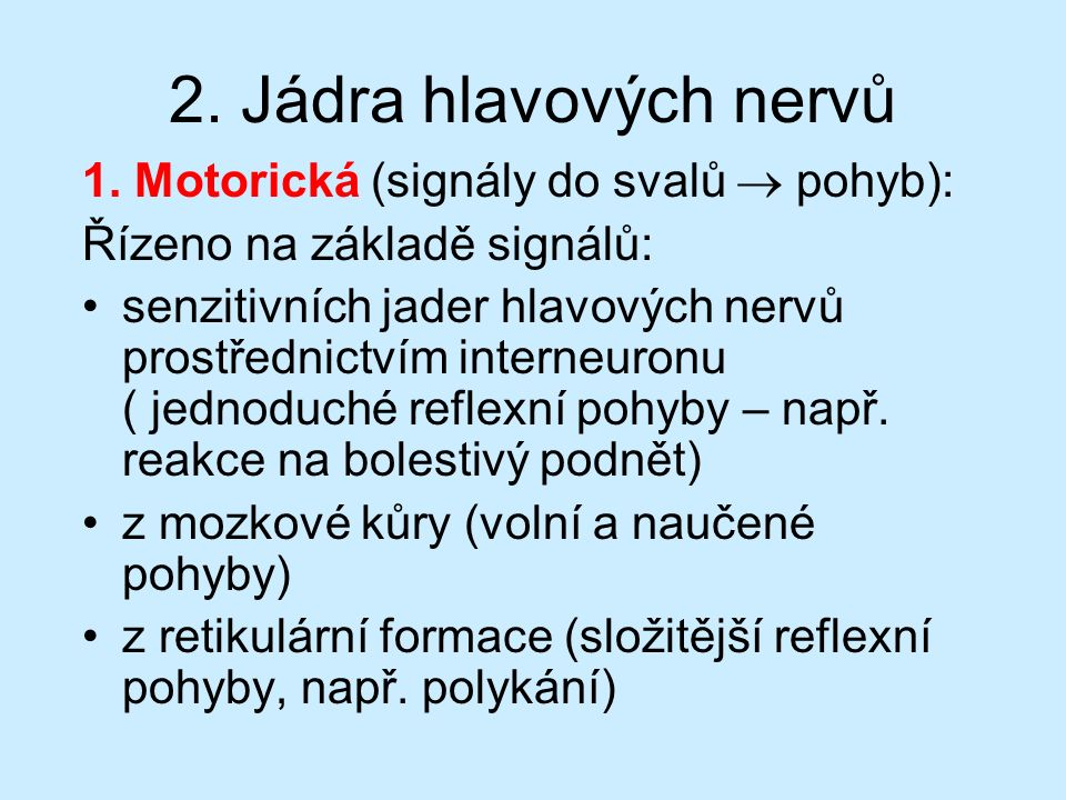2. Jádra hlavových nervů 1. Motorická (signály do svalů  pohyb): Řízeno na základě signálů: senzitivních jader hlavových nervů prostřednictvím intern