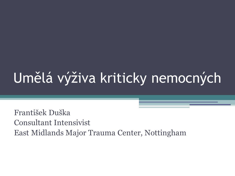 Umělá výživa kriticky nemocných František Duška Consultant Intensivist East Midlands Major Trauma Center, Nottingham
