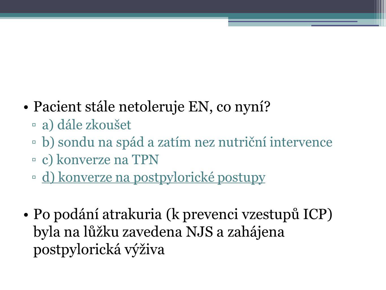 Pacient stále netoleruje EN, co nyní? ▫a) dále zkoušet ▫b) sondu na spád a zatím nez nutriční intervence ▫c) konverze na TPN ▫d) konverze na postpylor