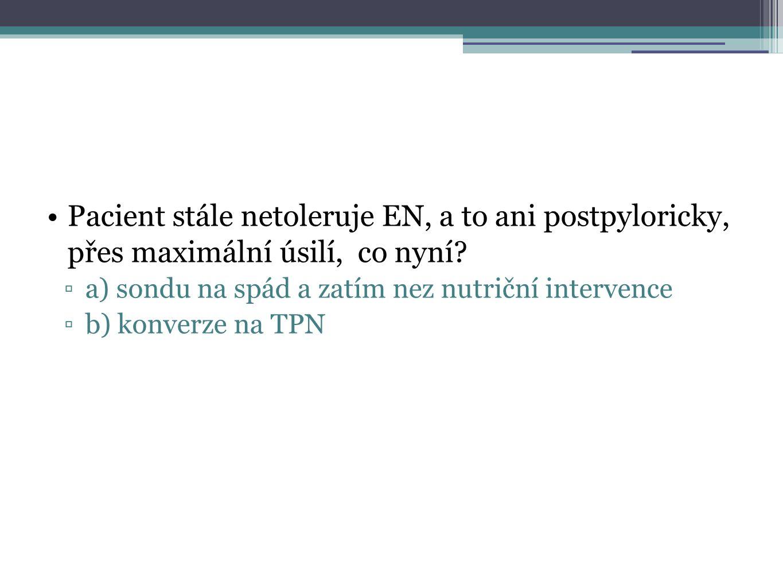 Pacient stále netoleruje EN, a to ani postpyloricky, přes maximální úsilí, co nyní? ▫a) sondu na spád a zatím nez nutriční intervence ▫b) konverze na