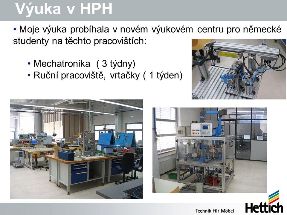 Výuka v HPH Moje výuka probíhala v novém výukovém centru pro německé studenty na těchto pracovištích: Mechatronika ( 3 týdny) Ruční pracoviště, vrtačky ( 1 týden)