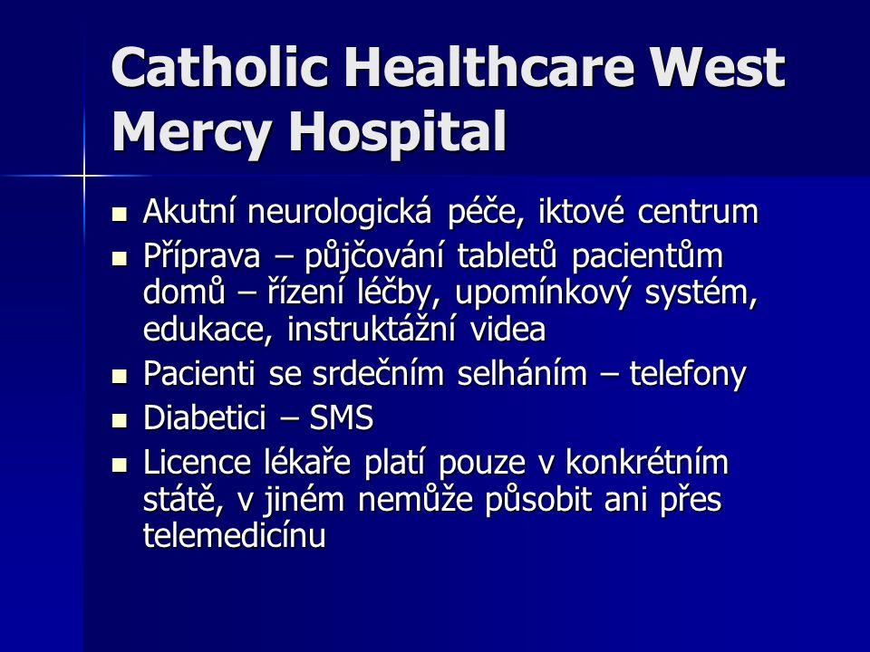 Catholic Healthcare West Mercy Hospital Akutní neurologická péče, iktové centrum Akutní neurologická péče, iktové centrum Příprava – půjčování tabletů pacientům domů – řízení léčby, upomínkový systém, edukace, instruktážní videa Příprava – půjčování tabletů pacientům domů – řízení léčby, upomínkový systém, edukace, instruktážní videa Pacienti se srdečním selháním – telefony Pacienti se srdečním selháním – telefony Diabetici – SMS Diabetici – SMS Licence lékaře platí pouze v konkrétním státě, v jiném nemůže působit ani přes telemedicínu Licence lékaře platí pouze v konkrétním státě, v jiném nemůže působit ani přes telemedicínu