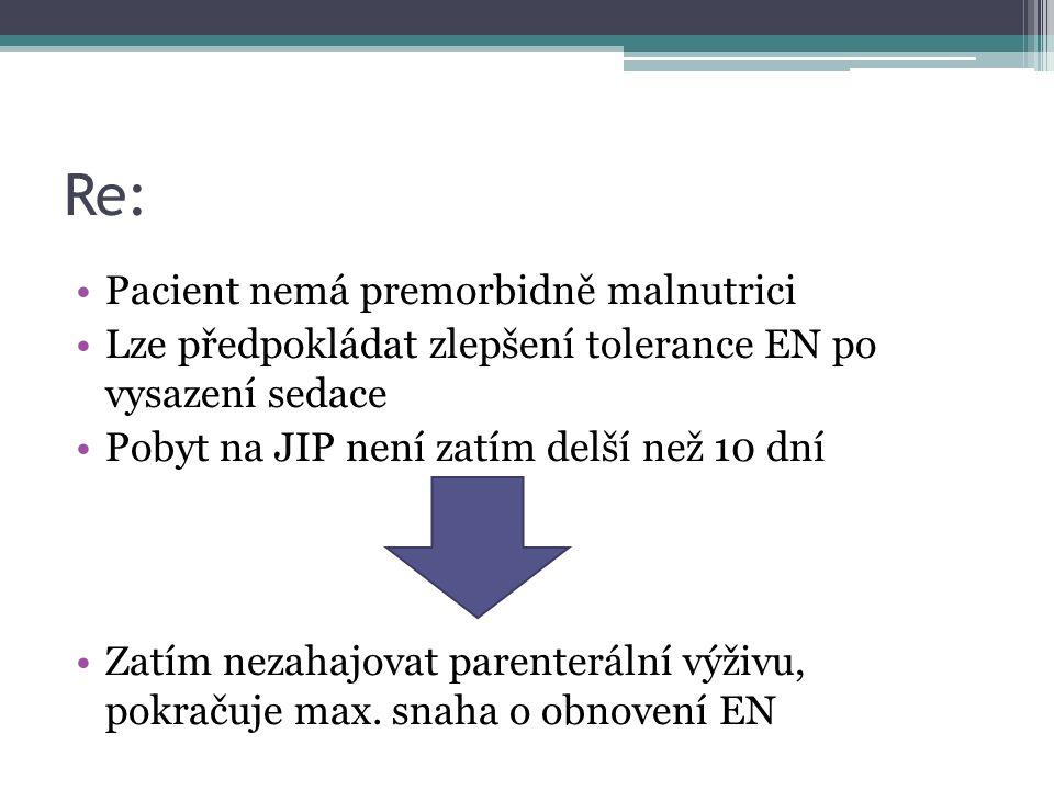 Re: Pacient nemá premorbidně malnutrici Lze předpokládat zlepšení tolerance EN po vysazení sedace Pobyt na JIP není zatím delší než 10 dní Zatím nezahajovat parenterální výživu, pokračuje max.