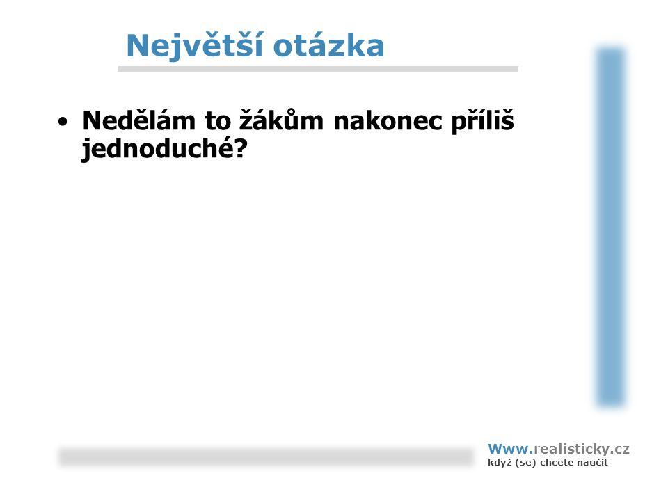 Největší otázka Nedělám to žákům nakonec příliš jednoduché? Www.realisticky.cz když (se) chcete naučit
