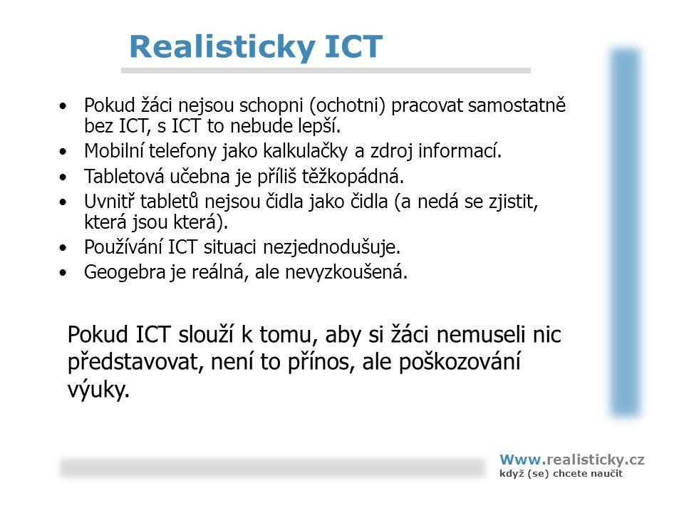 Realisticky ICT Pokud žáci nejsou schopni (ochotni) pracovat samostatně bez ICT, s ICT to nebude lepší. Mobilní telefony jako kalkulačky a zdroj infor