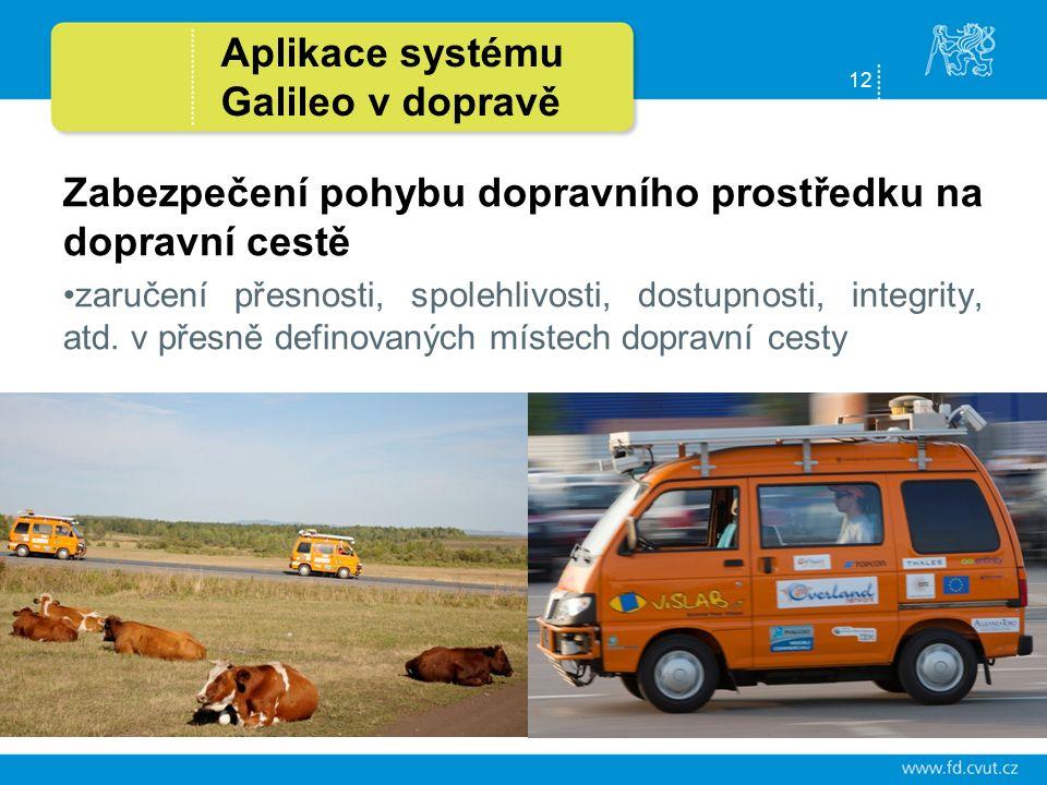 12 Aplikace systému Galileo v dopravě Zabezpečení pohybu dopravního prostředku na dopravní cestě zaručení přesnosti, spolehlivosti, dostupnosti, integrity, atd.