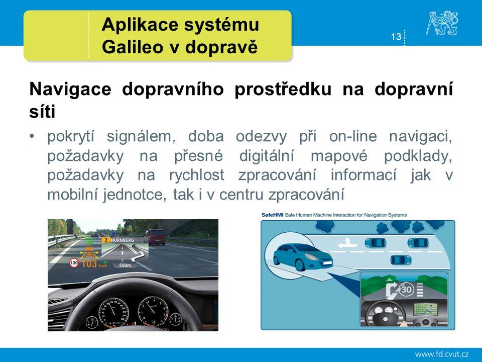 13 Aplikace systému Galileo v dopravě Navigace dopravního prostředku na dopravní síti pokrytí signálem, doba odezvy při on-line navigaci, požadavky na přesné digitální mapové podklady, požadavky na rychlost zpracování informací jak v mobilní jednotce, tak i v centru zpracování