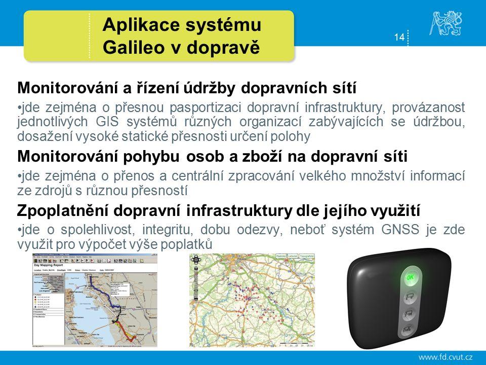 14 Monitorování a řízení údržby dopravních sítí jde zejména o přesnou pasportizaci dopravní infrastruktury, provázanost jednotlivých GIS systémů různých organizací zabývajících se údržbou, dosažení vysoké statické přesnosti určení polohy Monitorování pohybu osob a zboží na dopravní síti jde zejména o přenos a centrální zpracování velkého množství informací ze zdrojů s různou přesností Zpoplatnění dopravní infrastruktury dle jejího využití jde o spolehlivost, integritu, dobu odezvy, neboť systém GNSS je zde využit pro výpočet výše poplatků Aplikace systému Galileo v dopravě