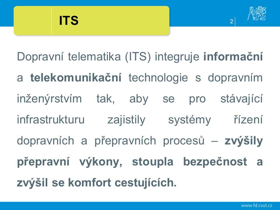 2 ITS Dopravní telematika (ITS) integruje informační a telekomunikační technologie s dopravním inženýrstvím tak, aby se pro stávající infrastrukturu zajistily systémy řízení dopravních a přepravních procesů – zvýšily přepravní výkony, stoupla bezpečnost a zvýšil se komfort cestujících.