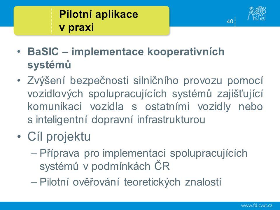 40 Pilotní aplikace v praxi BaSIC – implementace kooperativních systémů Zvýšení bezpečnosti silničního provozu pomocí vozidlových spolupracujících systémů zajišťující komunikaci vozidla s ostatními vozidly nebo s inteligentní dopravní infrastrukturou Cíl projektu –Příprava pro implementaci spolupracujících systémů v podmínkách ČR –Pilotní ověřování teoretických znalostí