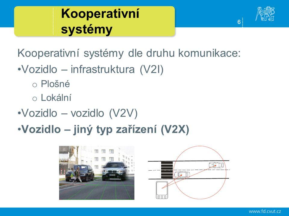 6 Kooperativní systémy Kooperativní systémy dle druhu komunikace: Vozidlo – infrastruktura (V2I) o Plošné o Lokální Vozidlo – vozidlo (V2V) Vozidlo – jiný typ zařízení (V2X)