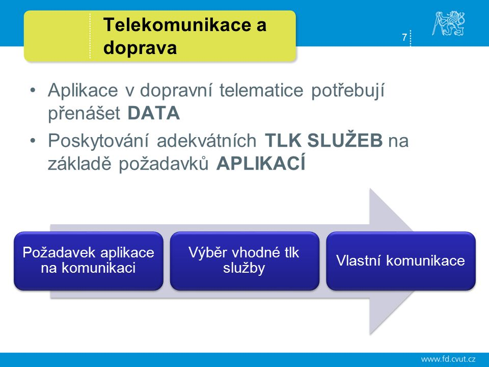 7 Telekomunikace a doprava Aplikace v dopravní telematice potřebují přenášet DATA Poskytování adekvátních TLK SLUŽEB na základě požadavků APLIKACÍ Požadavek aplikace na komunikaci Výběr vhodné tlk služby Vlastní komunikace