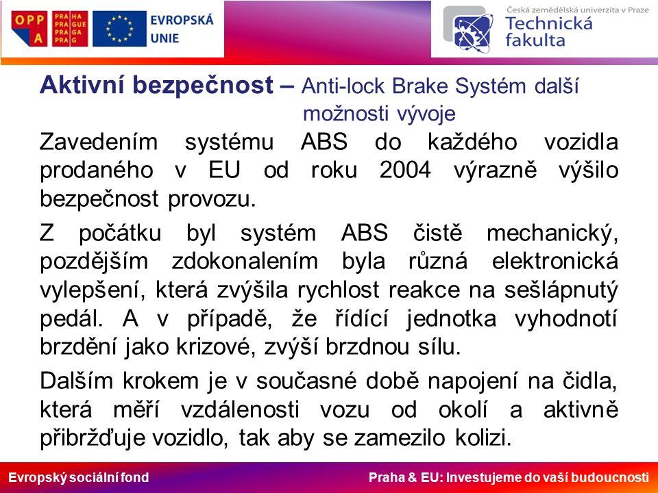 Evropský sociální fond Praha & EU: Investujeme do vaší budoucnosti Aktivní bezpečnost – Anti-lock Brake Systém další možnosti vývoje Zavedením systému ABS do každého vozidla prodaného v EU od roku 2004 výrazně výšilo bezpečnost provozu.