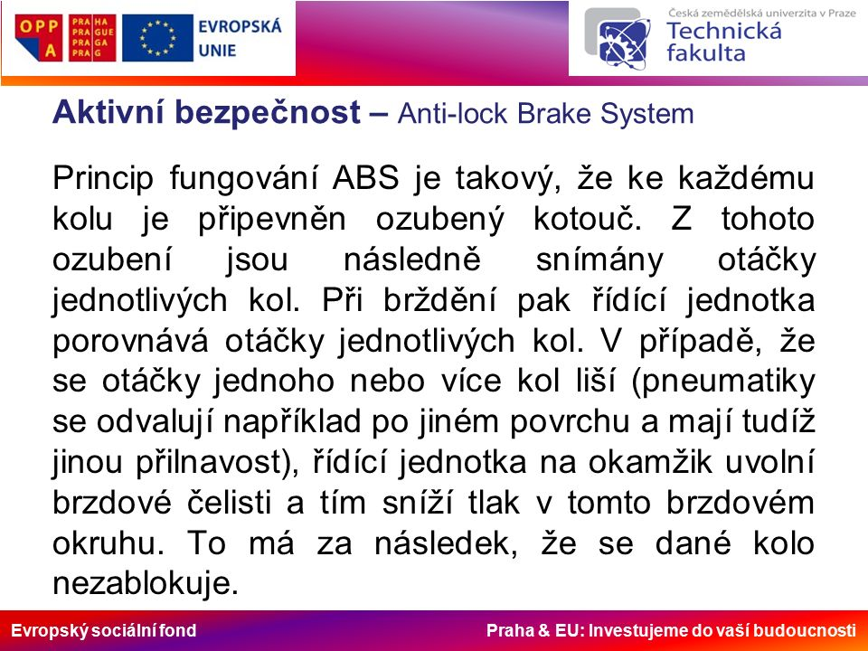 Evropský sociální fond Praha & EU: Investujeme do vaší budoucnosti Aktivní bezpečnost – Anti-lock Brake System Celý tento proces se několikrát za vteřinu opakuje, čímž je zachována řiditelnost vozu.